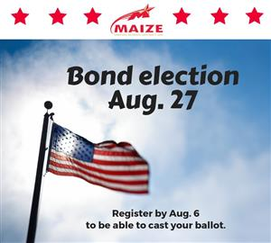 Maize USD 266 bond election Aug. 27. Register by Aug. 6 to be able to cast your ballot.